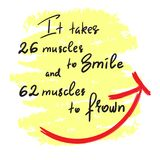 It takes 26 muscles to smile, and 62 muscles to frown - handwritten funny motivational quote. Print for inspiring poster, t-shirt. Bag, cups, greeting postcard vector illustration