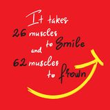 It takes 26 muscles to smile, and 62 muscles to frown - handwritten funny motivational quote. Print for inspiring poster, t-shirt, bag, cups, greeting postcard stock illustration