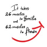 It takes 26 muscles to smile, and 62 muscles to frown. Handwritten funny motivational quote. Print for inspiring poster, t-shirt, bag, cups, greeting postcard royalty free illustration