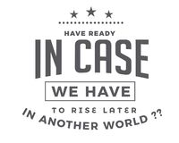 Tenha pronto caso que nós temos que aumentar mais tarde em um outro mundo?? ilustração stock