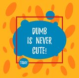 Text sign showing Dumb Is Never Cute. Conceptual photo To be stupid ignorant is never an attractive feature Asymmetrical. Blank Oval photo Abstract Shape inside royalty free illustration
