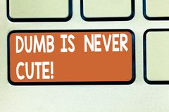 Text sign showing Dumb Is Never Cute. Conceptual photo To be stupid ignorant is never an attractive feature Keyboard key. Intention to create computer message royalty free illustration