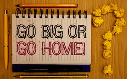 Text sign showing Go Big Or Go Home Motivational Call. Conceptual photo Mindset Ambitious Impulse Persistence Notepad with outline. Text pen pencil woody desk stock images