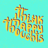 Think Happy Thoughts. Inspiring Optimistic. Think Happy Thoughts. 3d Inspiring Optimistic and motivation quote. Hand drawn illustration with hand lettering Royalty Free Stock Image