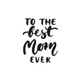 To the best Mom ever - hand drawn lettering phrase for Mother`s Day isolated on the white background. Fun brush ink. Inscription for photo overlays, greeting Stock Photos