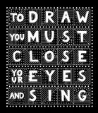To draw you must close your eyes and sing. Unique handdrawn lettering quote. To draw you must close your eyes and sing Stock Image
