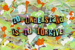 To understand is forgive forgiving. Forgive forget forgiven understanding kind kindness learning live love those who trespass against us spiritual letterpress royalty free stock photo