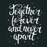 Together forever and never apart. Hand drawn typography poster. Royalty Free Stock Photos