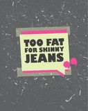 Too fat for skinny jeans label  print card illustration. Cool grunge style quote Too fat for skinny jeans label  print card illustration. Modern poster with Stock Images