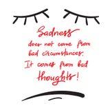 Traurigkeit kommt nicht von den schlechten Umständen Es kommt von den schlechten Gedanken Stock Abbildung