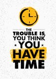 The Trouble Is, You Think You Have Time. Inspiring Creative Motivation Quote. Vector Typography Banner Design Concept Royalty Free Stock Image