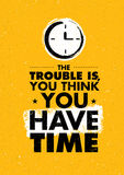 The Trouble Is, You Think You Have Time. Inspiring Creative Motivation Quote. Vector Typography Banner Design Concept Royalty Free Stock Photos