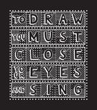 To draw you must close your eyes and sing. Unique handdrawn lettering quote. To draw you must close your eyes and sing Royalty Free Stock Images