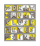 To draw you must close your eyes and sing. Unique handdrawn lettering quote. To draw you must close your eyes and sing Royalty Free Stock Photography