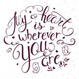 Vector illustration of hand lettering inspiring quote - my heart is wherever you. Can be used for valentines day nice gift card. Royalty Free Stock Photo