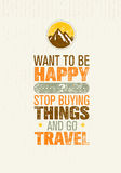 Want To Be Happy Stop Buying Things And Go Travel. Outdoor Adventure Creative Motivation Quote. vector illustration