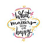 What really matters today is the happy quote. Hand drawn vector lettering. Motivational inspirational phrase. Vector stock illustration