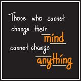 Those who cannot change their mind cannot change anything. Motivational quote lettering. Calligraphy  graphic design typography element for print. Print for Royalty Free Stock Images
