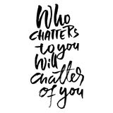 Who chatters to you will chatter of you. Motivation modern dry brush calligraphy. Handwritten banner. Home decoration. Printable phrase. Vector lettering Stock Photography