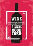 Wine is always good idea. Wine related typographic quote with bottle silhouette and promotional slogan on grunge background vector illustration