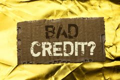 Word writing text Bad Credit Question. Business concept for Low Credit Finance Economic Budget Asking Questionaire written on tear. Word writing text Bad Credit Royalty Free Stock Images