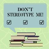 Word writing text Don T Stereotype Me. Business concept for any thought widely adopted by specific types individuals. Uneven Pile of Hardbound Books and Blank royalty free illustration