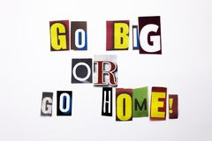 A word writing text showing concept of Go Big Or Go Home made of different magazine newspaper letter for Business case on the whit Royalty Free Stock Image