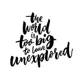 The world is too big to leave unexplored. Inspirational travel quote for posters, cards and t-shirts.  Royalty Free Stock Images