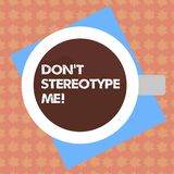 Writing note showing Don T Stereotype Me. Business photo showcasing any thought widely adopted by specific types. Individuals Top View of Drinking Cup Filled royalty free illustration