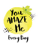 You Amaze Me Every Day. Inspiring Saying Typography Design on bright yellow watercolor circle with ink splatters and flower accents Stock Images