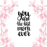 You Are The Best Mom Ever vector calligraphic inscription.Happy Mothers Day hand lettering illustration in floral frame. You Are The Best Mom Ever vector Royalty Free Stock Images
