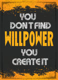 You Don't Find Willpower You Create it. Motivation poster with the Quote You Don't Find Willpower You Create it  with Grunge overlay to your mind Royalty Free Stock Photos