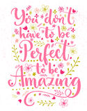You don't have to be perfect to be amazing. Inspirational quote card with hand lettering and flowers decorations. Vector