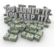 You Earned It You Keep It Money Stacks Income Avoid Paying Taxes. You Earned It, You Keep It words in 3d letters surrounded by piles or stacks of hundred dollar Royalty Free Stock Photos