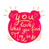 You love what you find time to do - funny handwritten quote. Print for inspiring and motivational poster,. T-shirt, bag, logo, greeting postcard, flyer, sticker Stock Image