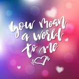 You Mean A World To Me - Calligraphy for invitation, greeting ca. Rd, prints, posters. Hand drawn typographic inscription, lettering design. Vector Happy Royalty Free Stock Photo