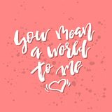 You Mean a World to Me - Inspirational Valentines day romantic h. Andwritten quote. Good for greetings, posters, t-shirt, prints, cards, banners.  Vector Royalty Free Stock Images