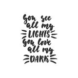 You see all my lights you love all my dark - hand drawn lettering quote isolated on the white background. Fun brush ink Royalty Free Stock Photography