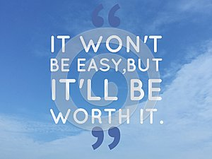 Inspirational quote `it' won't be easy, but it will be worth it""
