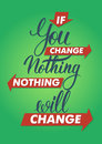 If You Change Nothing, Nothing Will Change. Lettering Sign, Typography, T-shirt Graphics. Royalty Free Stock Image - 52542786