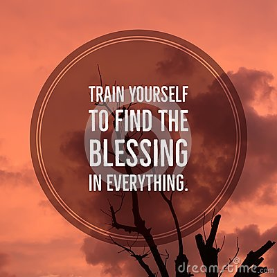 Inspirational motivational quote `train yourself to find the blessing in everything.`