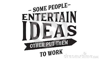 Some people entertain ideas; others put them to work