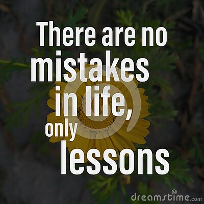 There are no mistakes in life, only lessons. Motivational quote about life