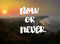 Now or never Inspiration and motivation quotes