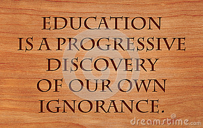 education is a progressive discovery of our ignorance essay Clash of ignorance concept, this essay contributes to its development as a theory   unfortunate that our time is marked by an escalation of the clash to a global  scale,  academic, governmental, educational, media, and public discourses a   to the growth of the empirical study as an important basis of scientific  discovery.