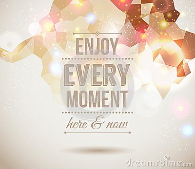Enjoy every moment here and now. Motivating light