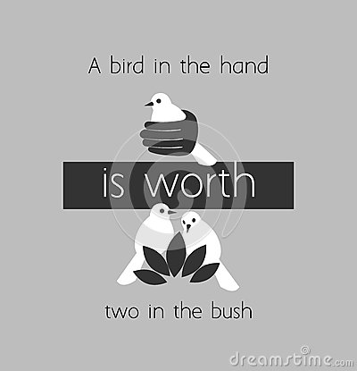 a bird in the hand is worth two in the bush Learning english start improving your english with these simple idioms, learn  what the idiom 'a bird in the hand is worth two in the bush'.