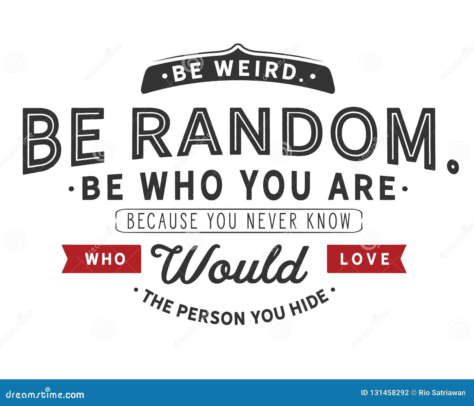 Να είστε παράξενος Να είστε τυχαίος Να είστε ποιοι είστε Επειδή δεν ξέρετε ποτέ ποιος θα αγαπούσε το πρόσωπο κρύβετε