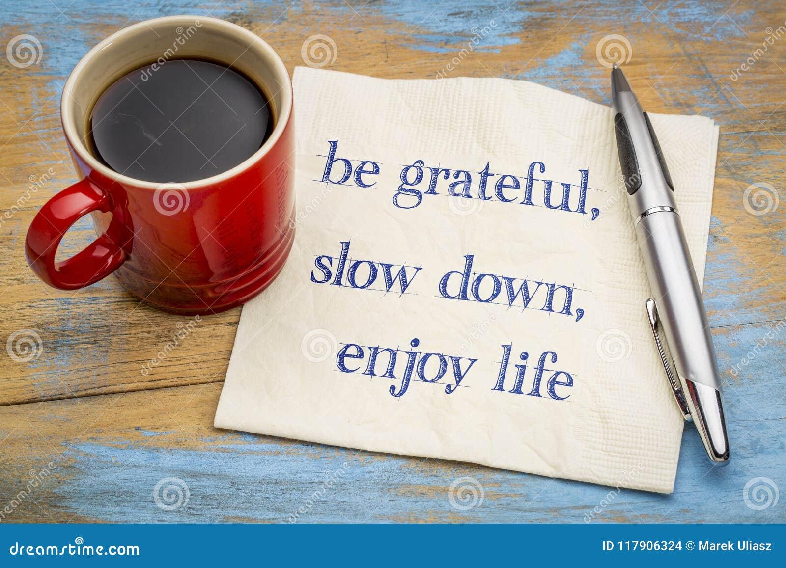 Be grateful, slow down, enjoy life
