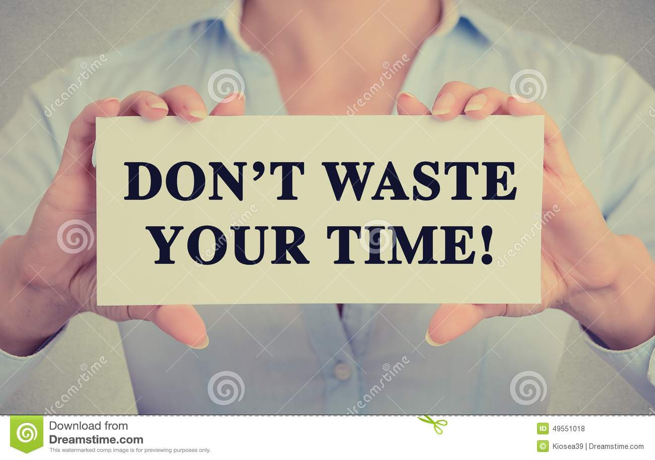 dont waste your time with trivial Consider the phrase don't waste time with american literature is it legitimate to interpret it as meaning, spend your time cautiously while reading american literature, and don't spend too much.